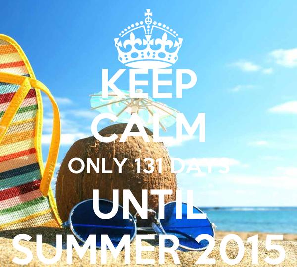 KEEP CALM ONLY 131 DAYS UNTIL SUMMER 2015