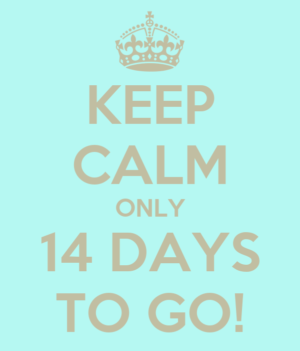 KEEP CALM ONLY 14 DAYS TO GO!