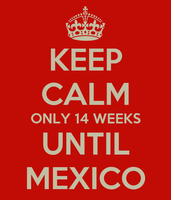 KEEP CALM ONLY 14 WEEKS UNTIL MEXICO
