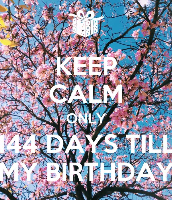 KEEP CALM ONLY 144 DAYS TILL MY BIRTHDAY