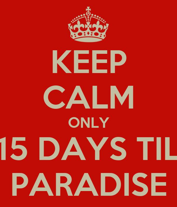 KEEP CALM ONLY 15 DAYS TIL PARADISE