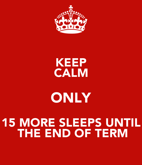 KEEP CALM ONLY 15 MORE SLEEPS UNTIL  THE END OF TERM