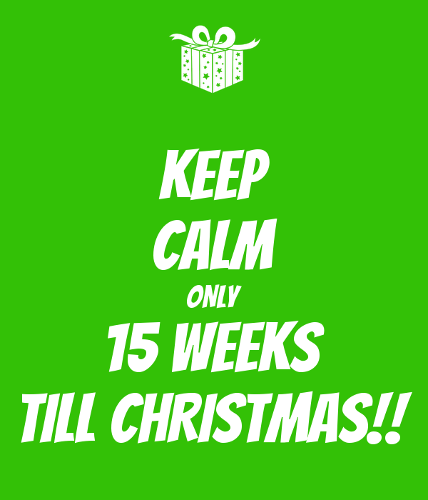 KEEP CALM ONLY 15 WEEKS TILL CHRISTMAS!!