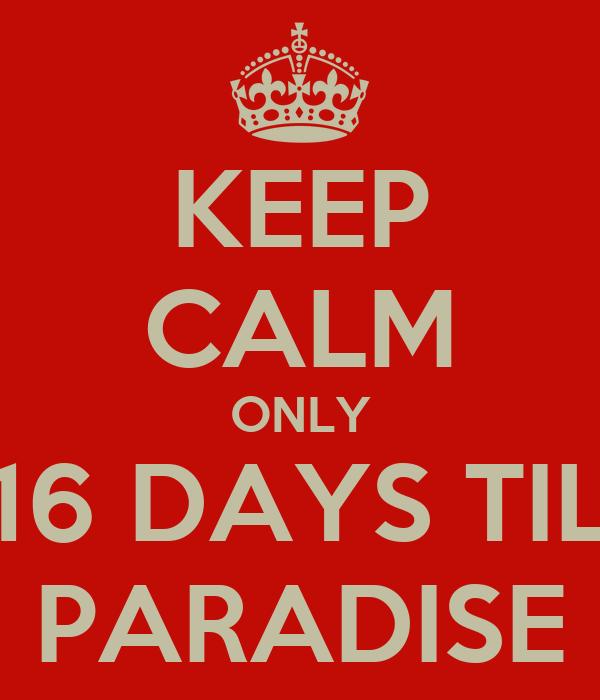 KEEP CALM ONLY 16 DAYS TIL PARADISE
