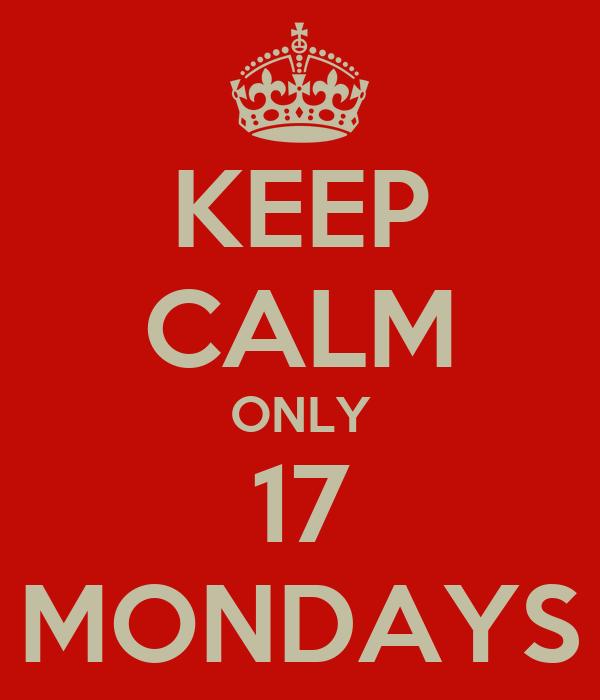 KEEP CALM ONLY 17 MONDAYS