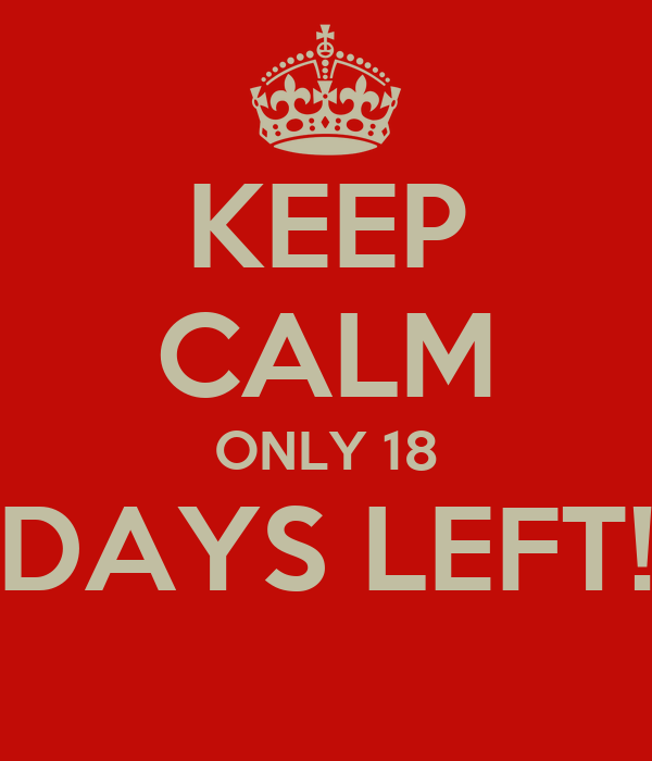 KEEP CALM ONLY 18 DAYS LEFT!