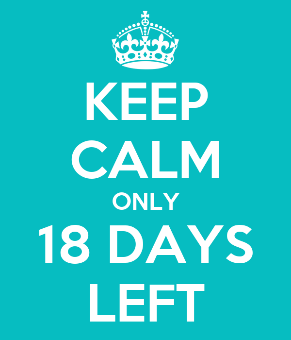 KEEP CALM ONLY 18 DAYS LEFT