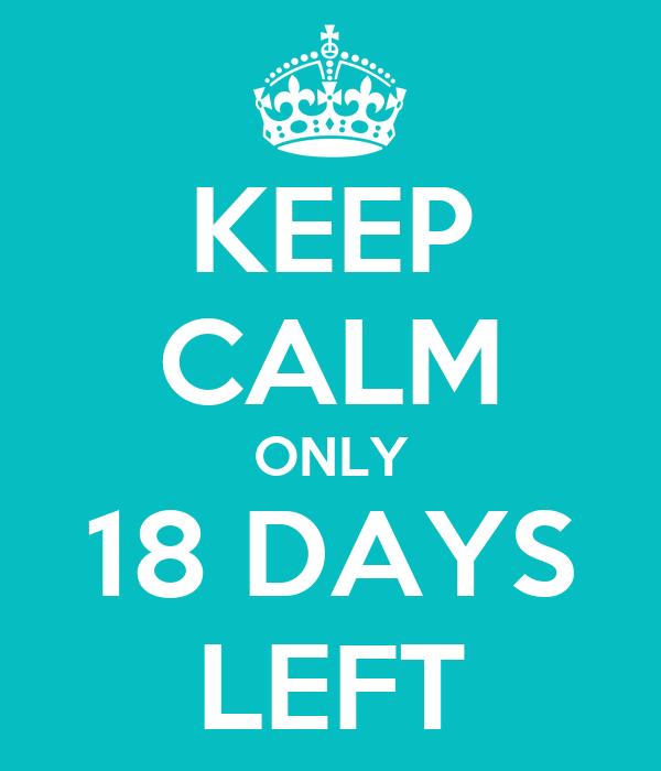 KEEP CALM ONLY 18 DAYS LEFT