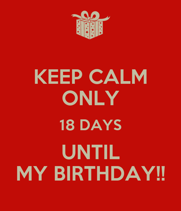 KEEP CALM ONLY 18 DAYS UNTIL MY BIRTHDAY!!