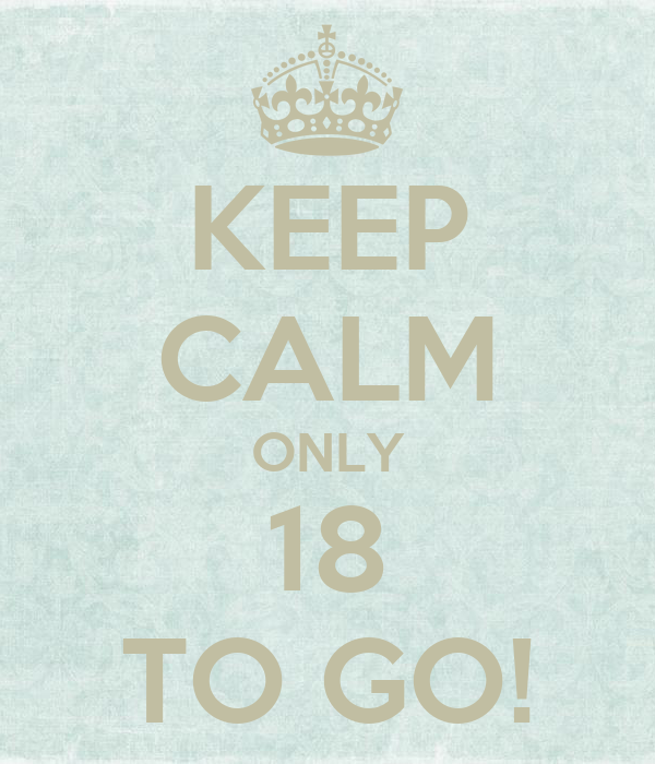 KEEP CALM ONLY 18 TO GO!