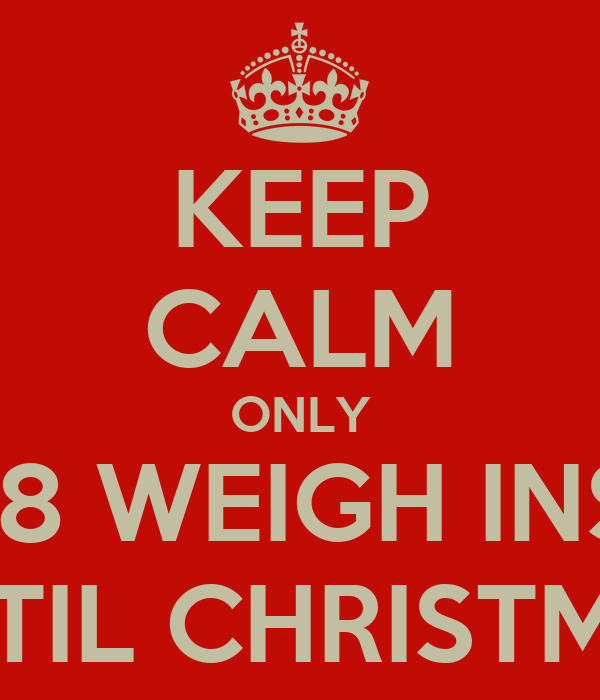 KEEP CALM ONLY 18 WEIGH INS UNTIL CHRISTMAS