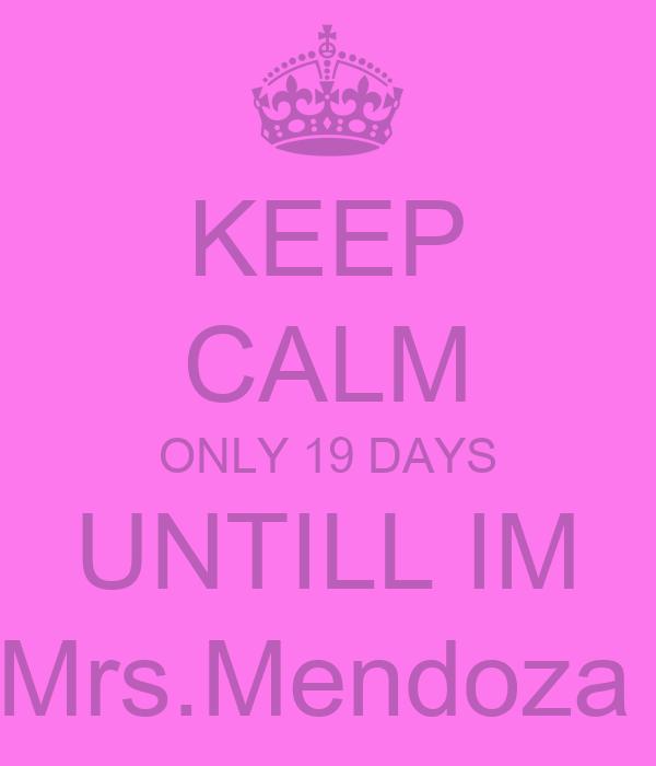 KEEP CALM ONLY 19 DAYS UNTILL IM Mrs.Mendoza