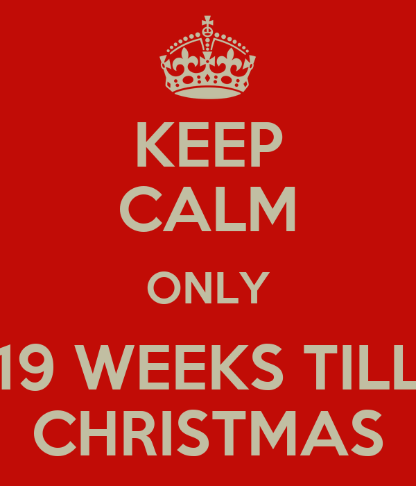 KEEP CALM ONLY 19 WEEKS TILL CHRISTMAS