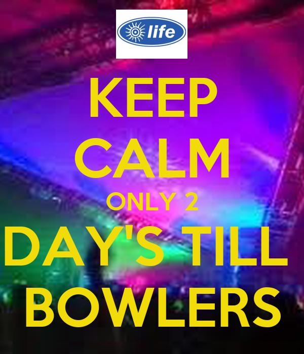 KEEP CALM ONLY 2 DAY'S TILL  BOWLERS