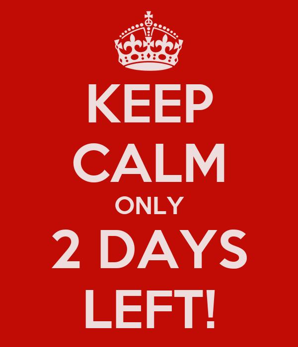 KEEP CALM ONLY 2 DAYS LEFT!
