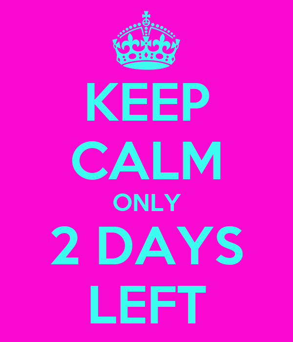 KEEP CALM ONLY 2 DAYS LEFT
