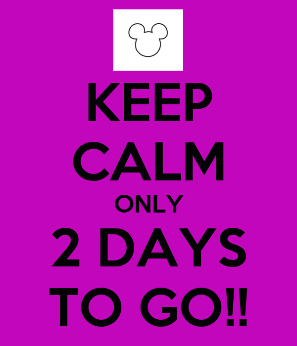KEEP CALM ONLY 2 DAYS TO GO!!