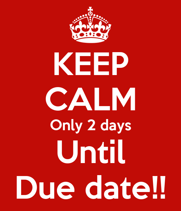 KEEP CALM Only 2 days Until Due date!