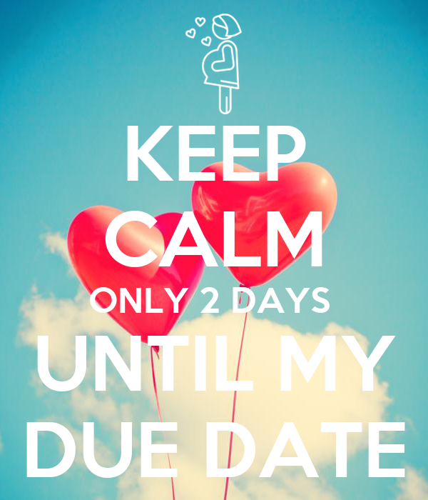 KEEP CALM ONLY 2 DAYS UNTIL MY DUE DATE