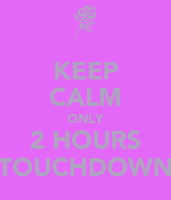 KEEP CALM ONLY 2 HOURS TOUCHDOWN