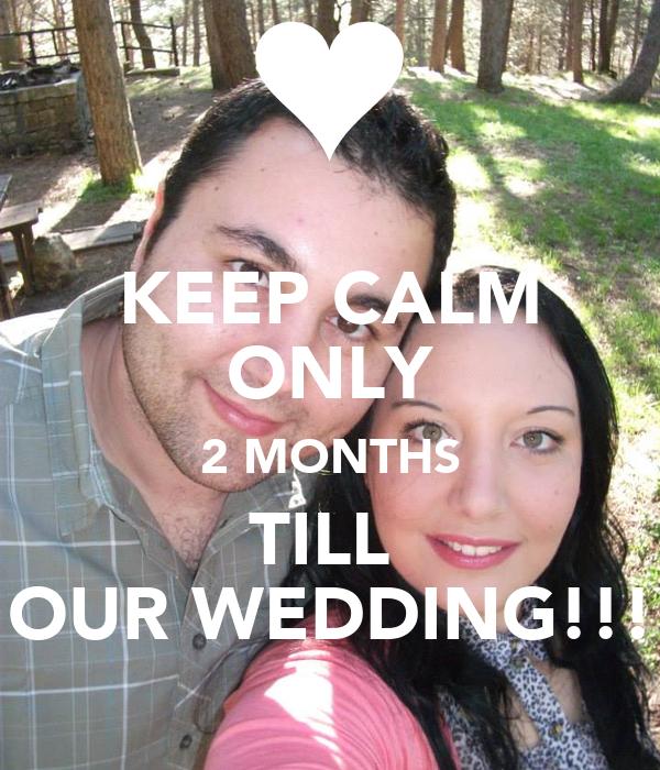 KEEP CALM ONLY 2 MONTHS TILL  OUR WEDDING!!!