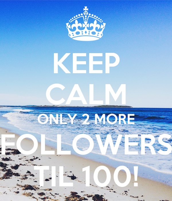 KEEP CALM ONLY 2 MORE FOLLOWERS TIL 100!