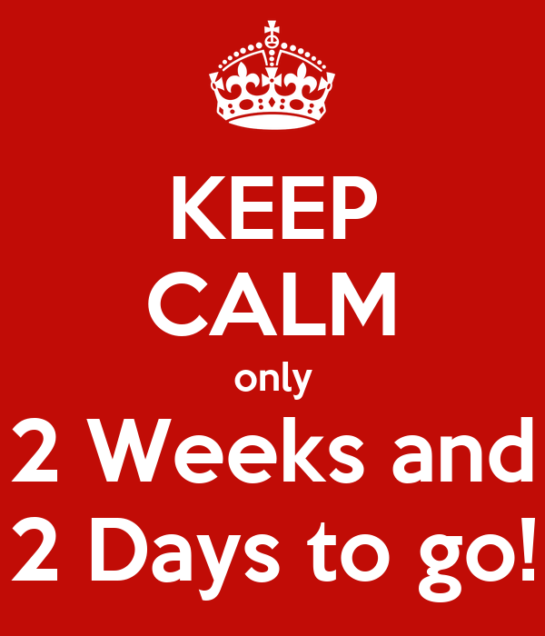 KEEP CALM only 2 Weeks and 2 Days to go!