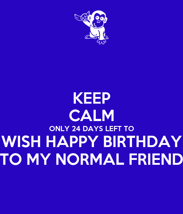 KEEP CALM ONLY 24 DAYS LEFT TO WISH HAPPY BIRTHDAY TO MY NORMAL FRIEND