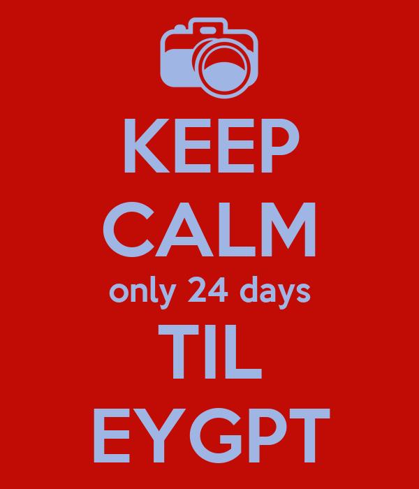 KEEP CALM only 24 days TIL EYGPT
