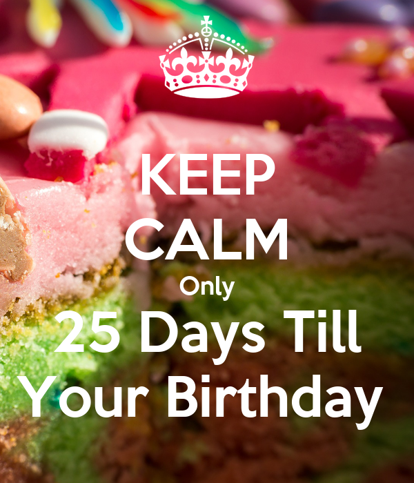 KEEP CALM Only 25 Days Till Your Birthday