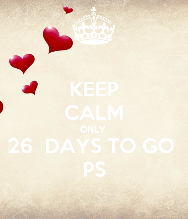 KEEP CALM ONLY  26  DAYS TO GO  PS