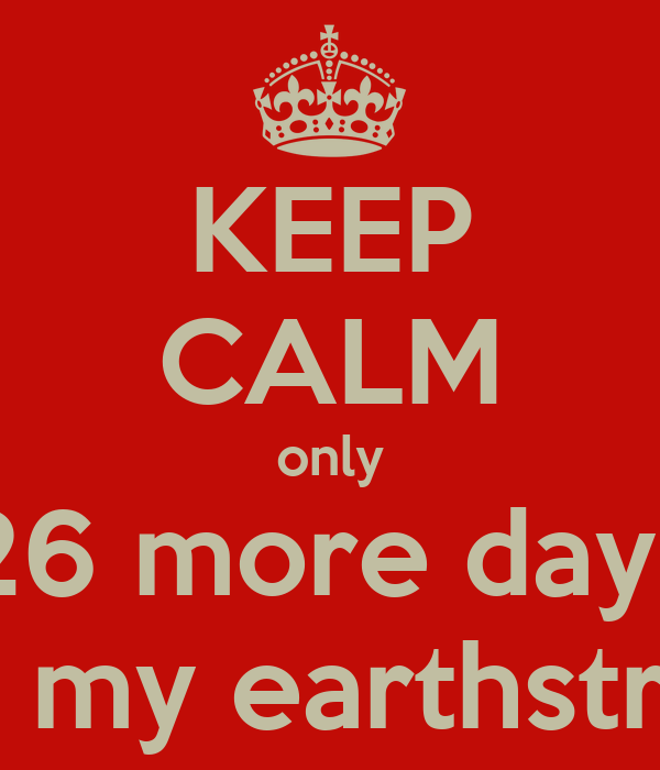 KEEP CALM only 26 more days until my earthstrong!