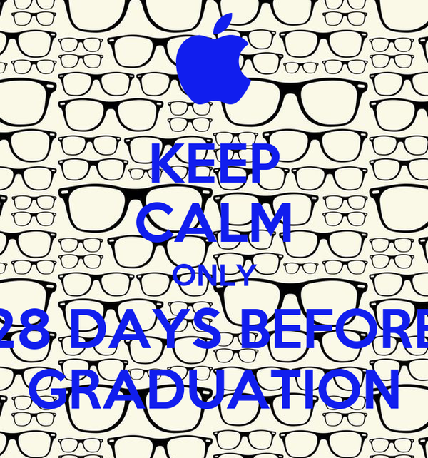 KEEP CALM ONLY 28 DAYS BEFORE GRADUATION