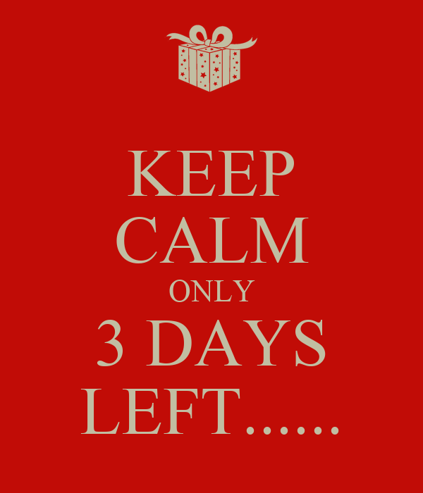 KEEP CALM ONLY 3 DAYS LEFT......