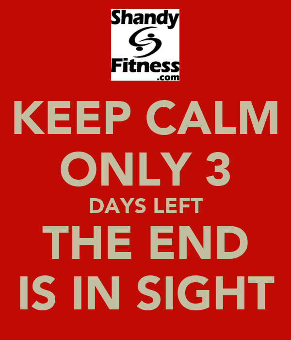 KEEP CALM ONLY 3 DAYS LEFT THE END IS IN SIGHT