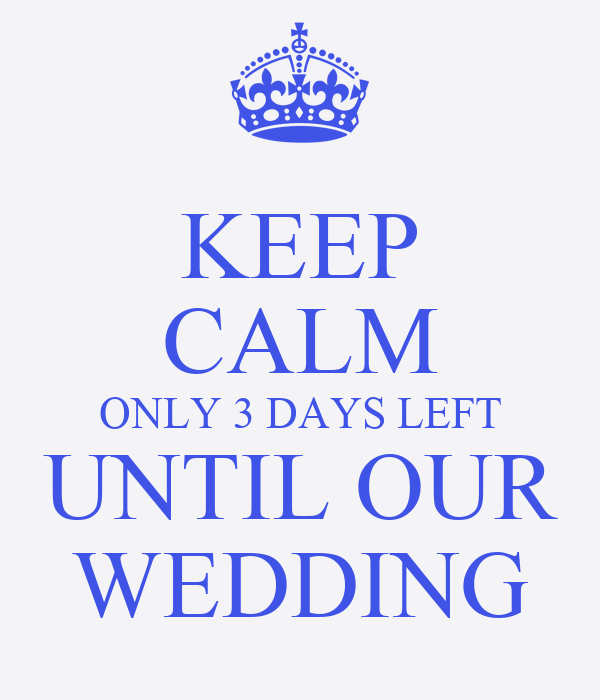 KEEP CALM ONLY 3 DAYS LEFT UNTIL OUR WEDDING