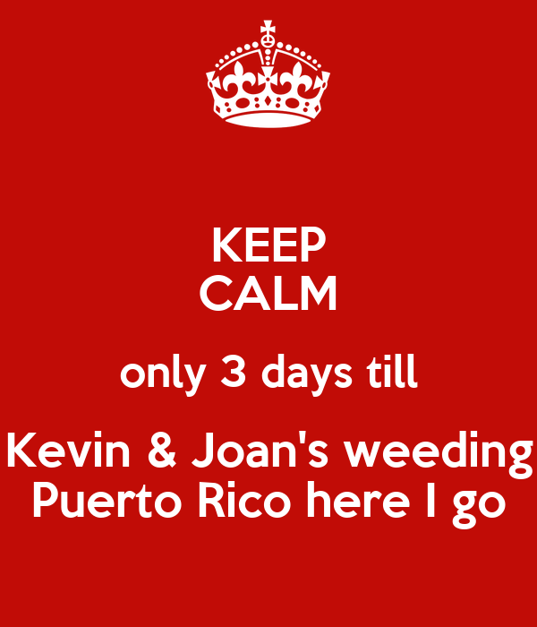 KEEP CALM only 3 days till Kevin & Joan's weeding Puerto Rico here I go