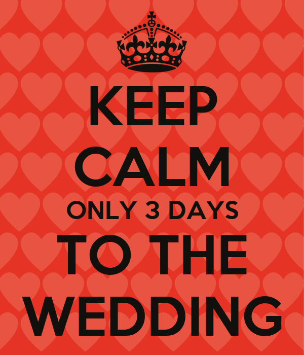 KEEP CALM ONLY 3 DAYS TO THE WEDDING
