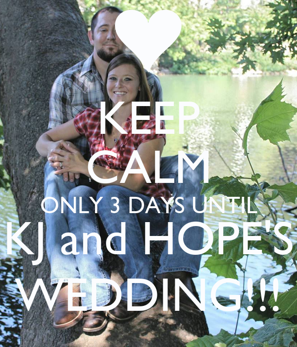 KEEP CALM ONLY 3 DAYS UNTIL KJ and HOPE'S WEDDING!!!
