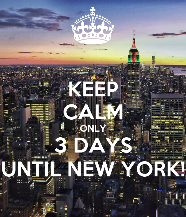 KEEP CALM ONLY 3 DAYS UNTIL NEW YORK!