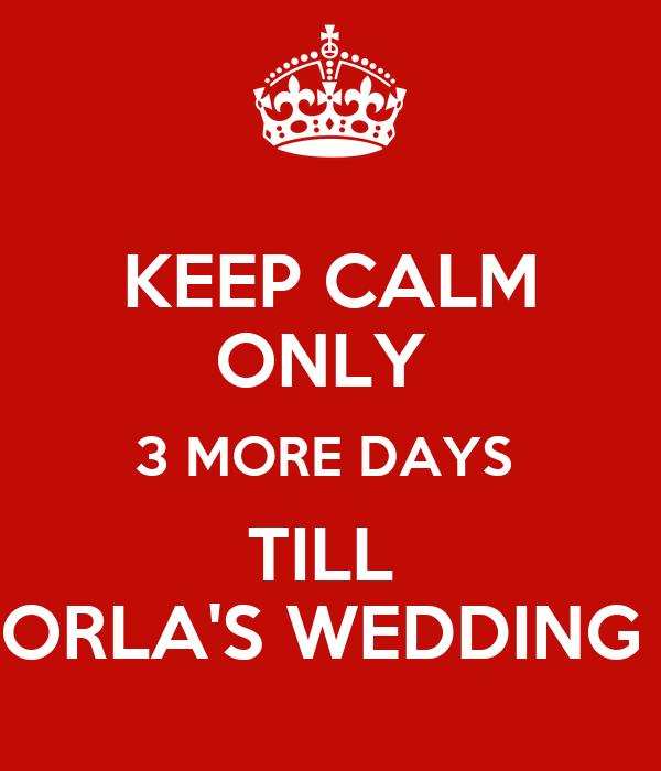 KEEP CALM ONLY  3 MORE DAYS  TILL  ORLA'S WEDDING