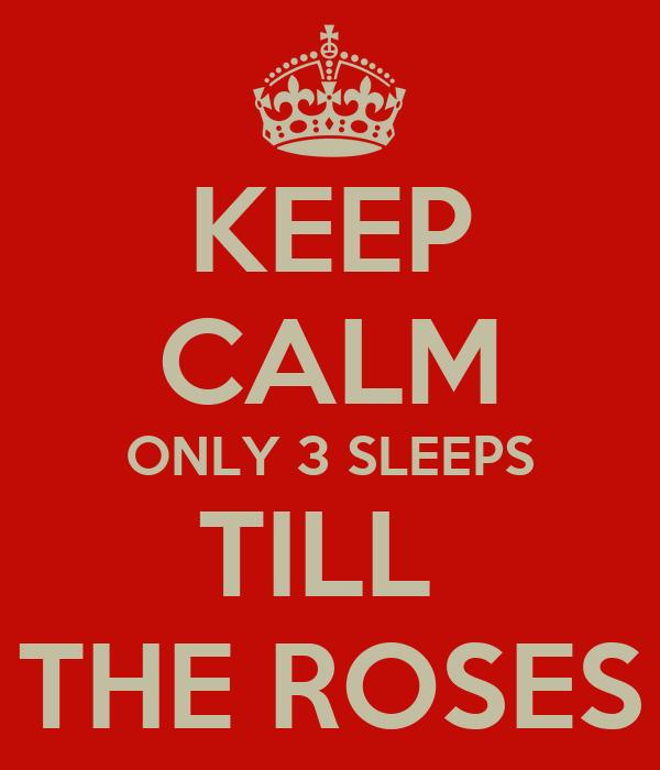 KEEP CALM ONLY 3 SLEEPS TILL  THE ROSES
