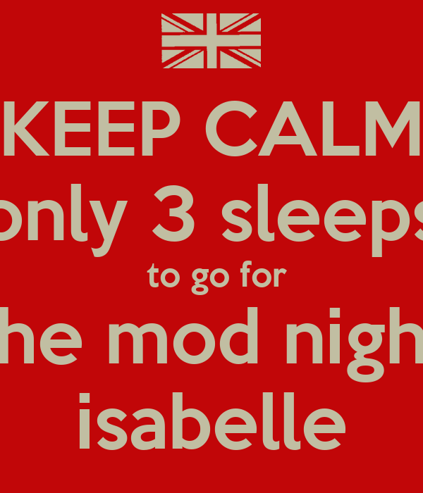 KEEP CALM only 3 sleeps  to go for for the mod night for isabelle
