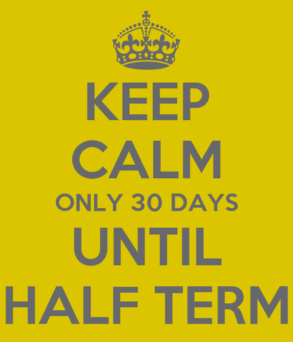 KEEP CALM ONLY 30 DAYS UNTIL HALF TERM