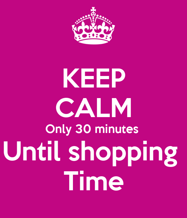 KEEP CALM Only 30 minutes  Until shopping  Time