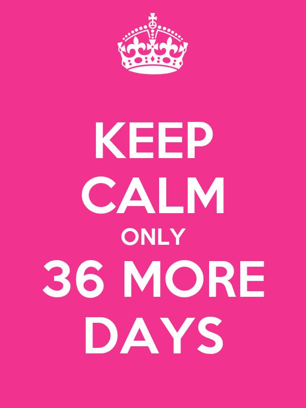 KEEP CALM ONLY 36 MORE DAYS