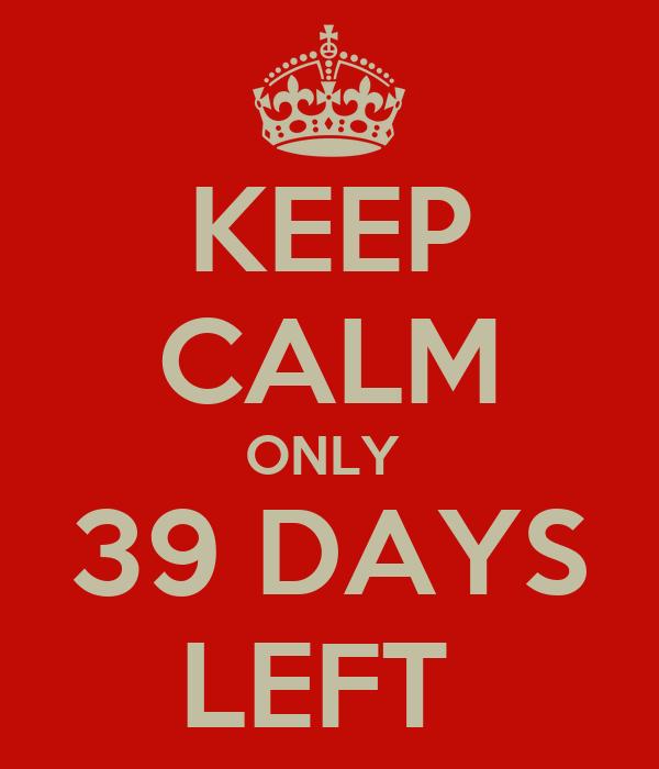 KEEP CALM ONLY  39 DAYS LEFT