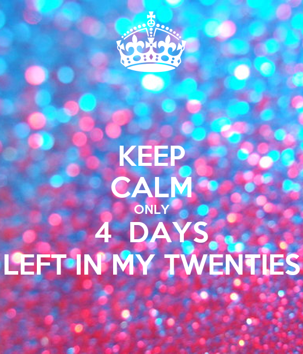 KEEP CALM ONLY 4  DAYS LEFT IN MY TWENTIES
