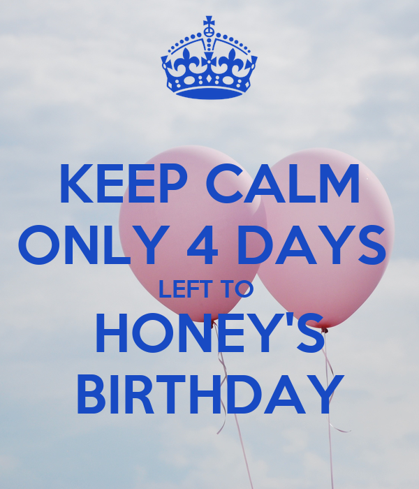 KEEP CALM ONLY 4 DAYS  LEFT TO  HONEY'S BIRTHDAY