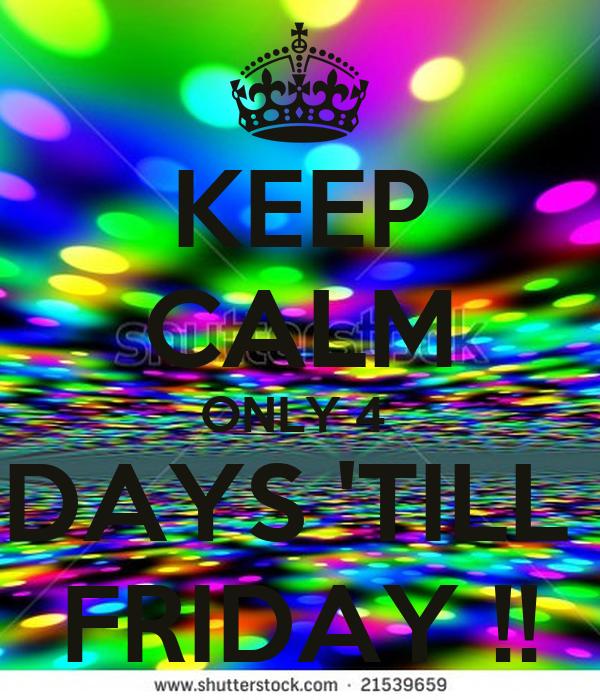 KEEP CALM ONLY 4  DAYS 'TILL  FRIDAY !!